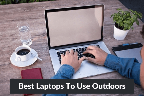 Best Laptops To Use Outdoors