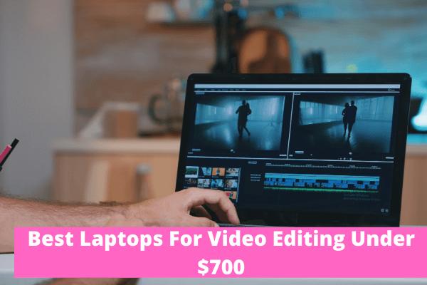 Video editing laptops under $700