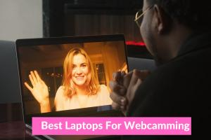 Best Laptops For Webcamming